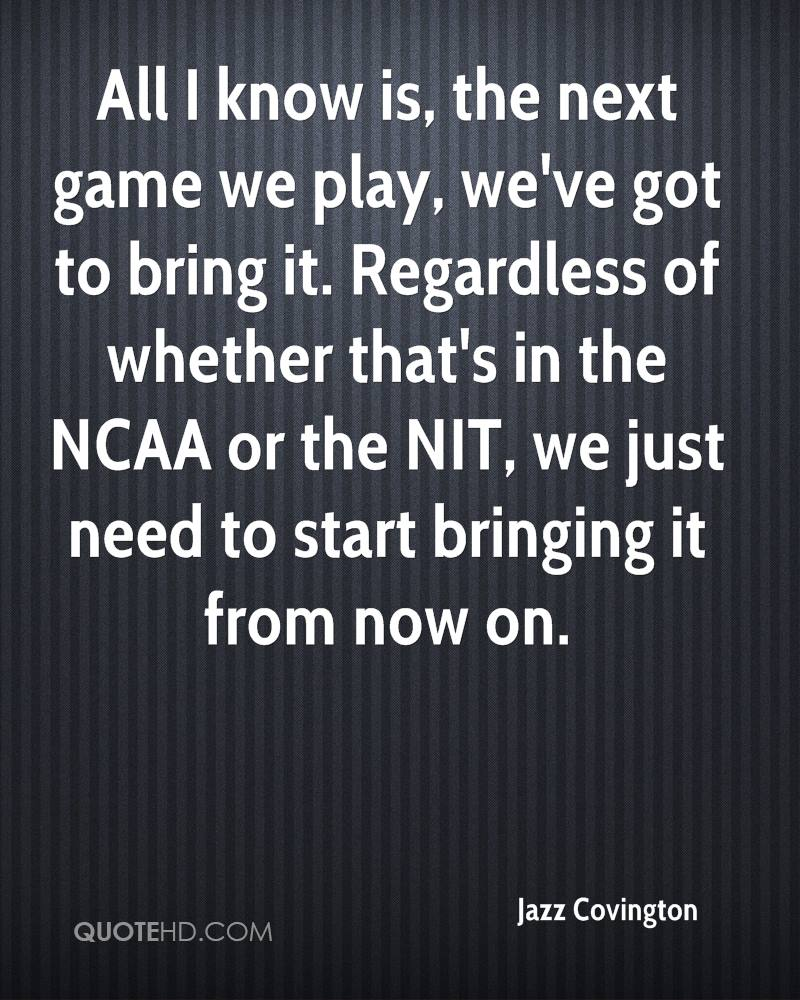All I know is, the next game we play, we've got to bring it. Regardless of whether that's in the NCAA or the NIT, we just need to start bringing it from now on.