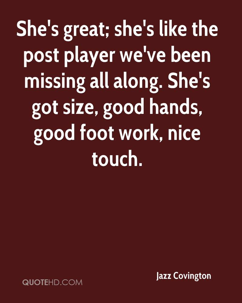 She's great; she's like the post player we've been missing all along. She's got size, good hands, good foot work, nice touch.