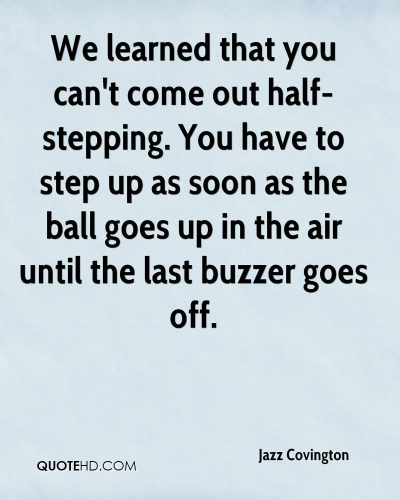 We learned that you can't come out half-stepping. You have to step up as soon as the ball goes up in the air until the last buzzer goes off.