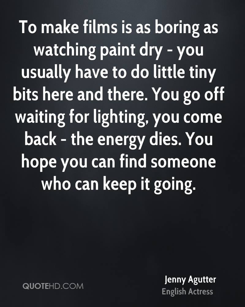 To make films is as boring as watching paint dry - you usually have to do little tiny bits here and there. You go off waiting for lighting, you come back - the energy dies. You hope you can find someone who can keep it going.