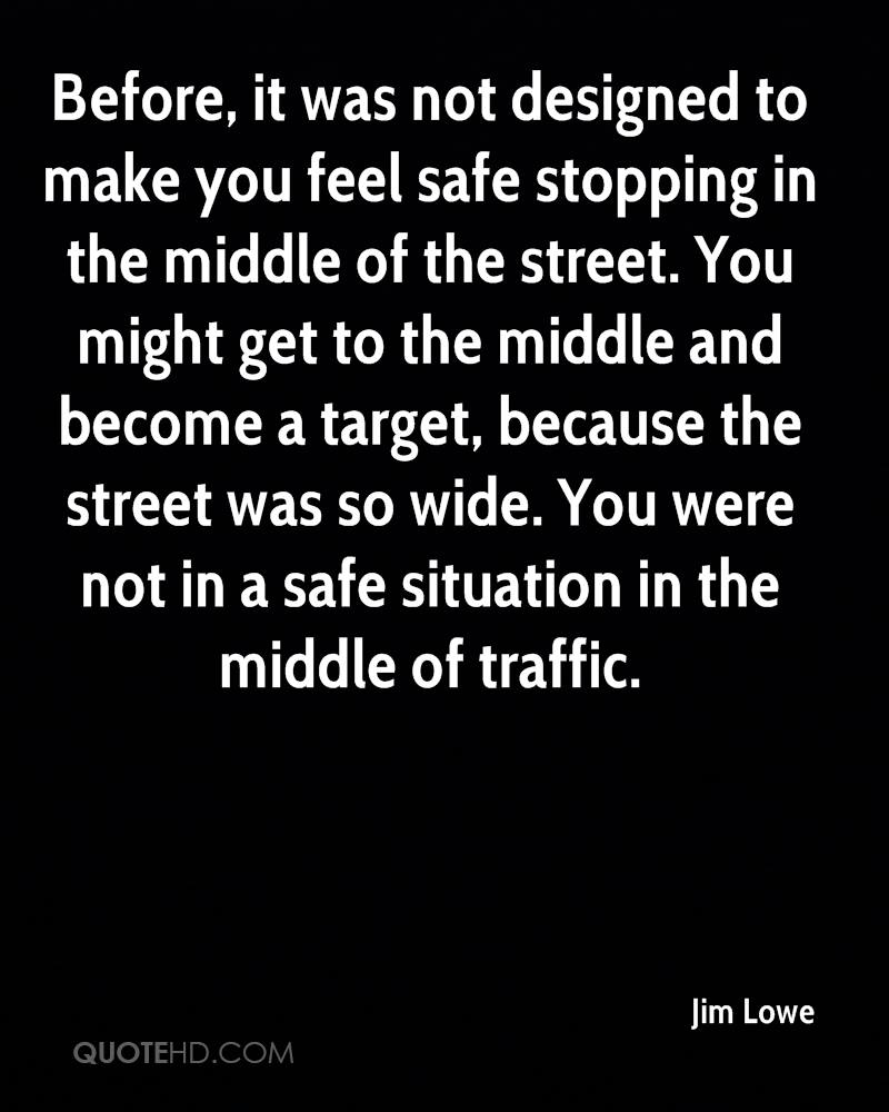 Before, it was not designed to make you feel safe stopping in the middle of the street. You might get to the middle and become a target, because the street was so wide. You were not in a safe situation in the middle of traffic.