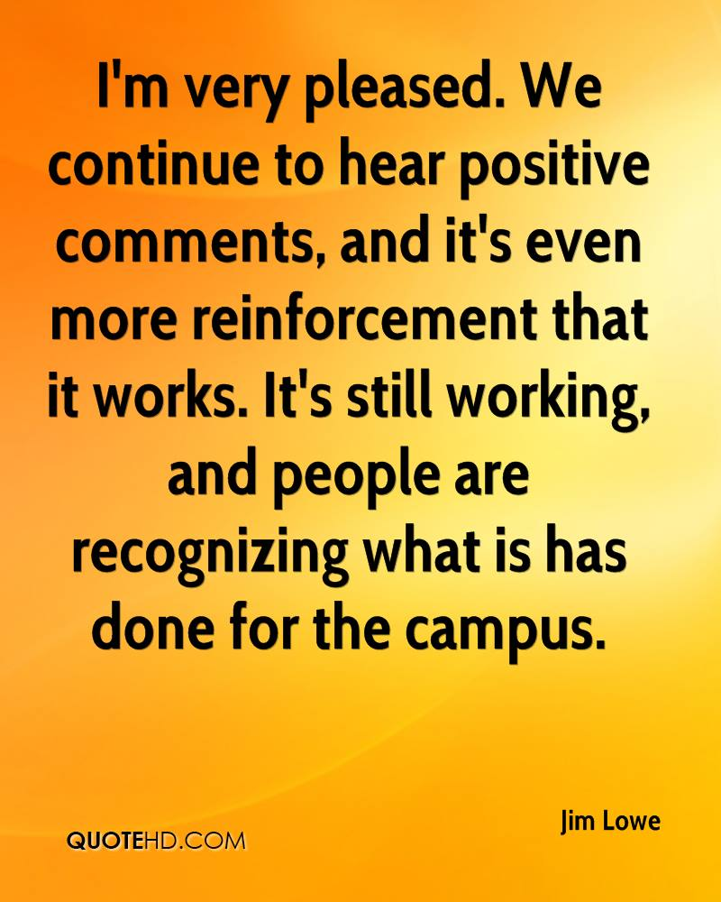 I'm very pleased. We continue to hear positive comments, and it's even more reinforcement that it works. It's still working, and people are recognizing what is has done for the campus.