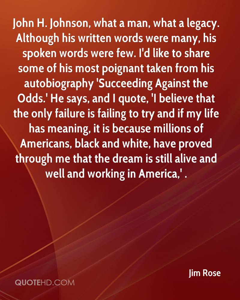 John H. Johnson, what a man, what a legacy. Although his written words were many, his spoken words were few. I'd like to share some of his most poignant taken from his autobiography 'Succeeding Against the Odds.' He says, and I quote, 'I believe that the only failure is failing to try and if my life has meaning, it is because millions of Americans, black and white, have proved through me that the dream is still alive and well and working in America,' .