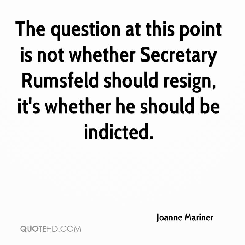 The question at this point is not whether Secretary Rumsfeld should resign, it's whether he should be indicted.