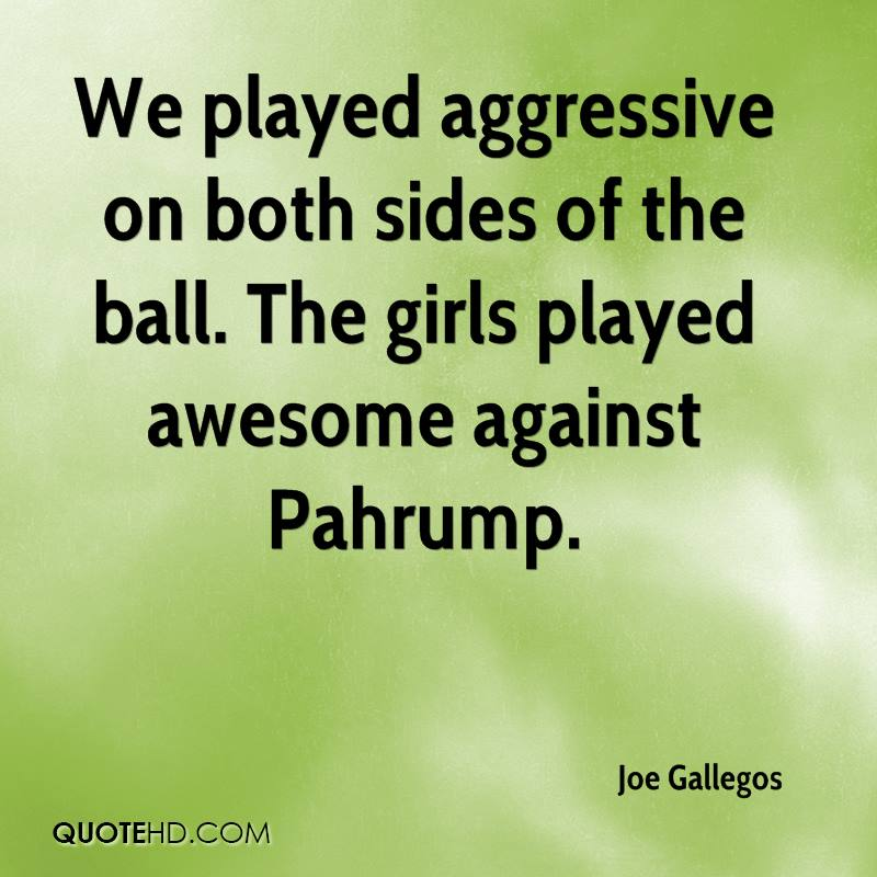 We played aggressive on both sides of the ball. The girls played awesome against Pahrump.