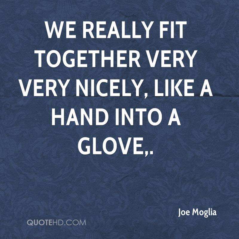 We really fit together very very nicely, like a hand into a glove.
