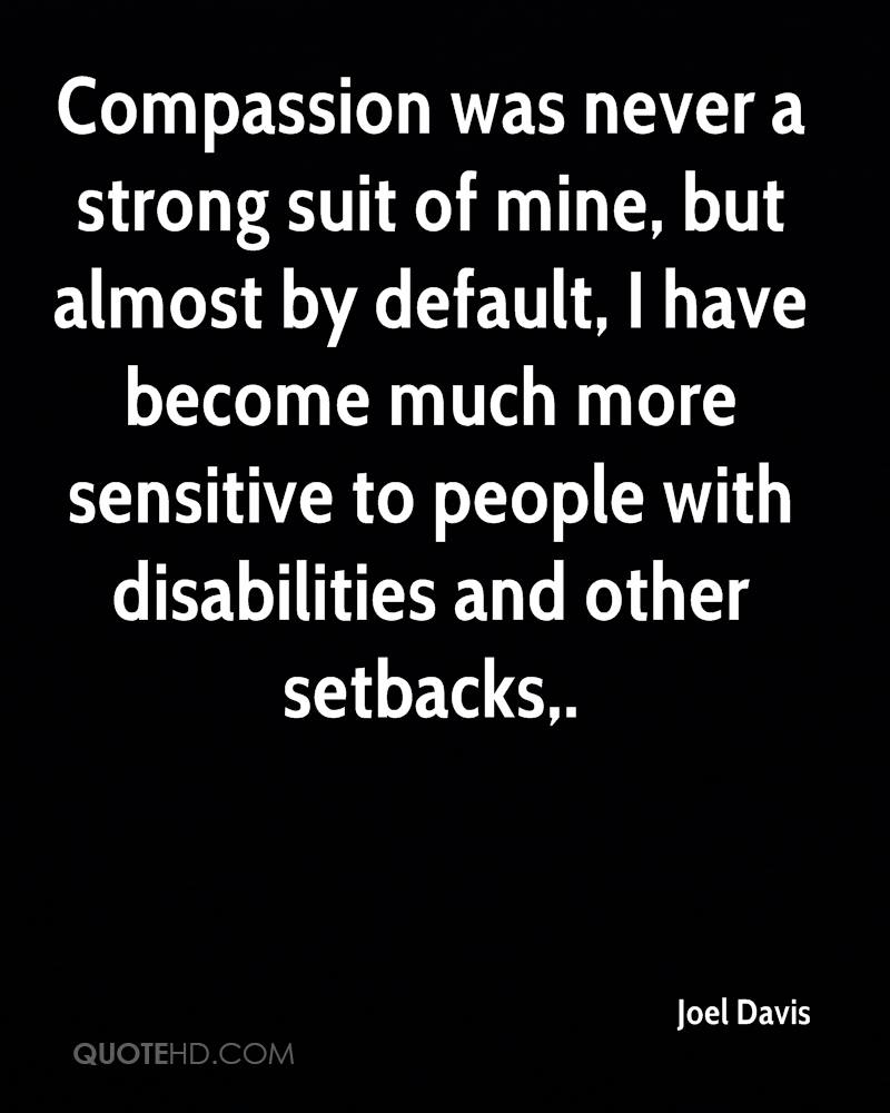 Compassion was never a strong suit of mine, but almost by default, I have become much more sensitive to people with disabilities and other setbacks.