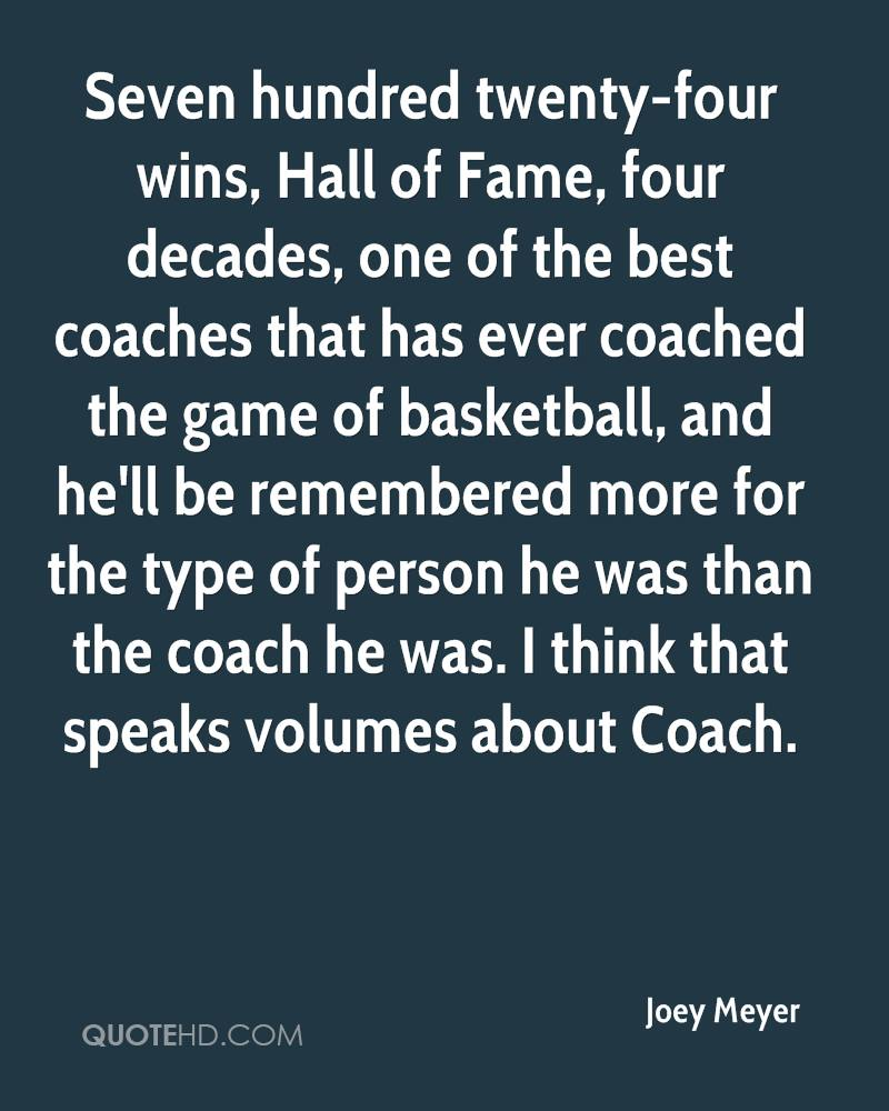 Seven hundred twenty-four wins, Hall of Fame, four decades, one of the best coaches that has ever coached the game of basketball, and he'll be remembered more for the type of person he was than the coach he was. I think that speaks volumes about Coach.