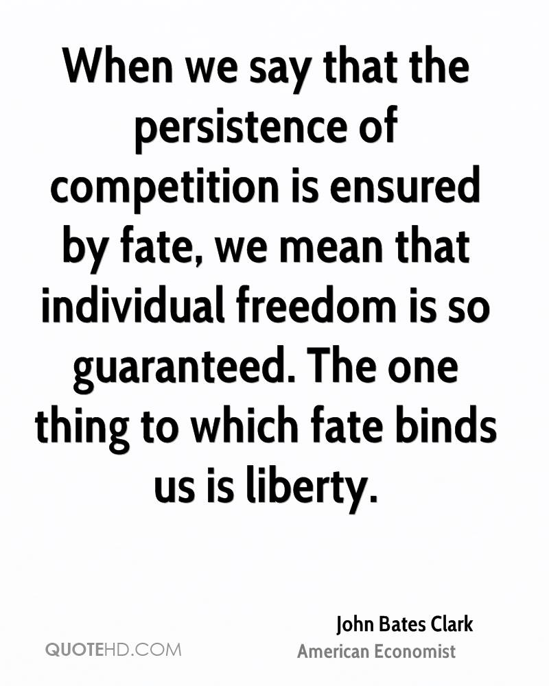 When we say that the persistence of competition is ensured by fate, we mean that individual freedom is so guaranteed. The one thing to which fate binds us is liberty.