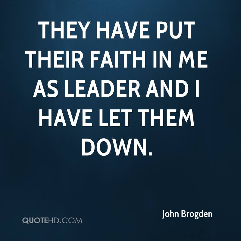 They have put their faith in me as leader and I have let them down.