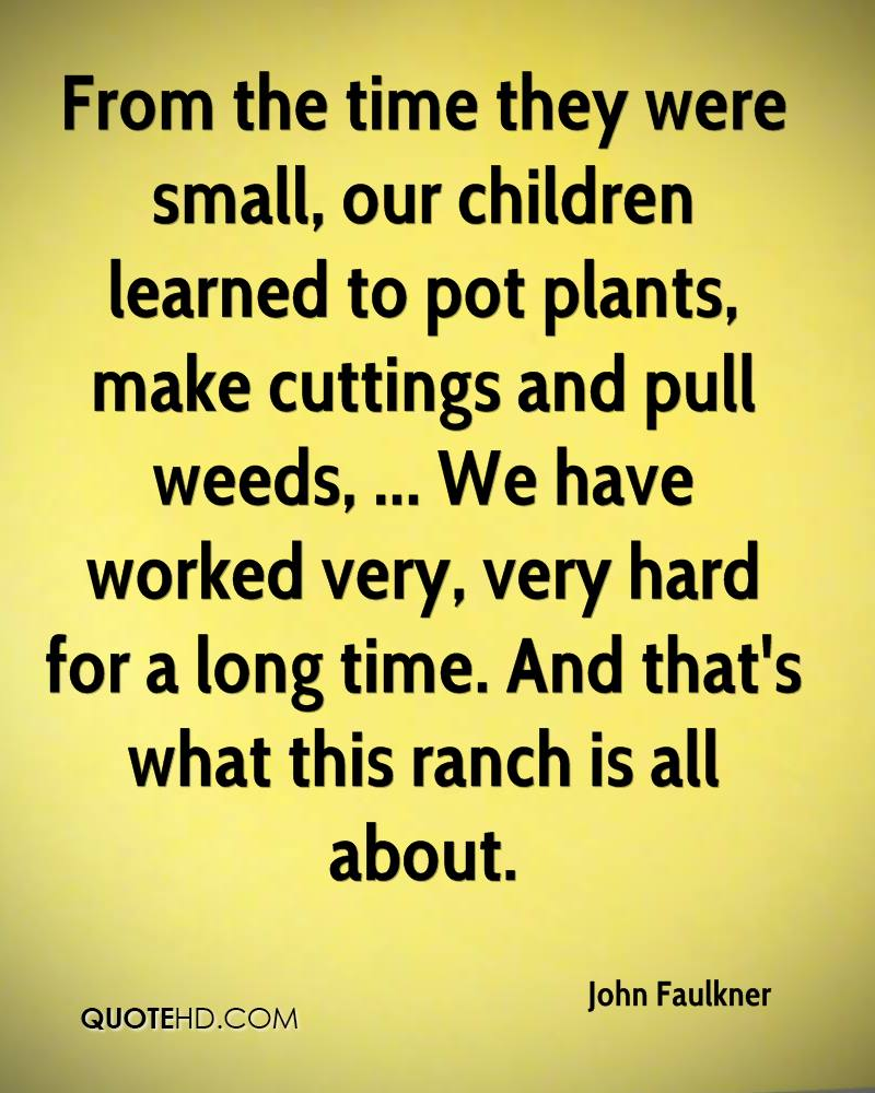 From the time they were small, our children learned to pot plants, make cuttings and pull weeds, ... We have worked very, very hard for a long time. And that's what this ranch is all about.