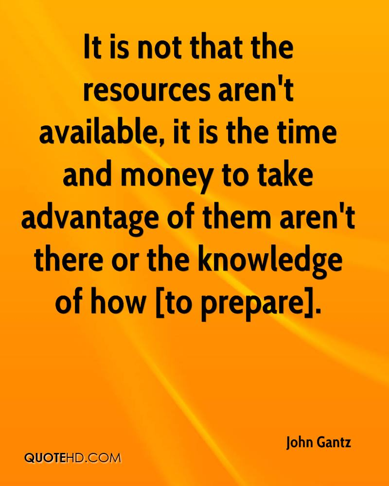 It is not that the resources aren't available, it is the time and money to take advantage of them aren't there or the knowledge of how [to prepare].