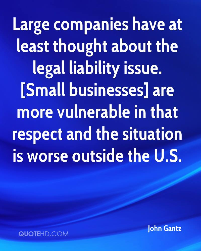 Large companies have at least thought about the legal liability issue. [Small businesses] are more vulnerable in that respect and the situation is worse outside the U.S.