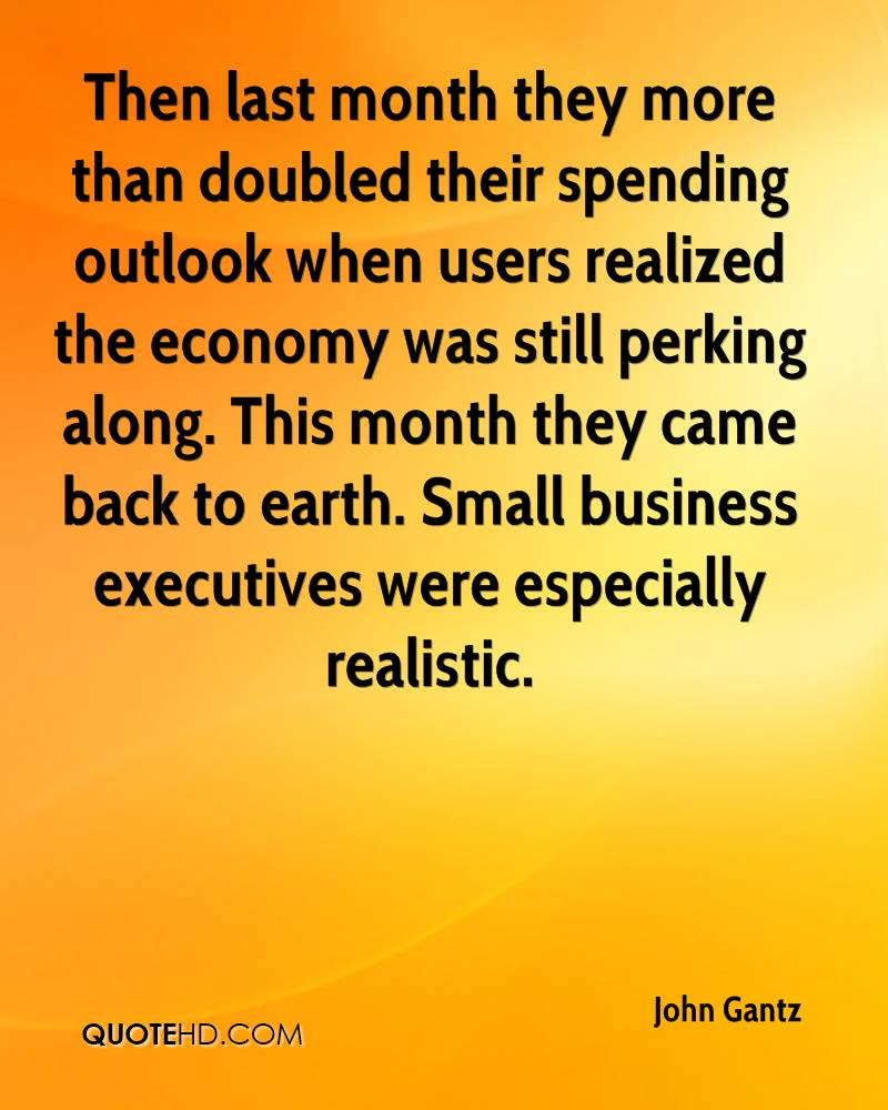 Then last month they more than doubled their spending outlook when users realized the economy was still perking along. This month they came back to earth. Small business executives were especially realistic.