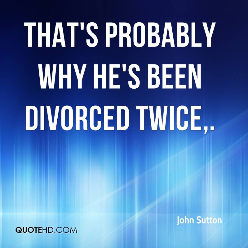 That's probably why he's been divorced twice.