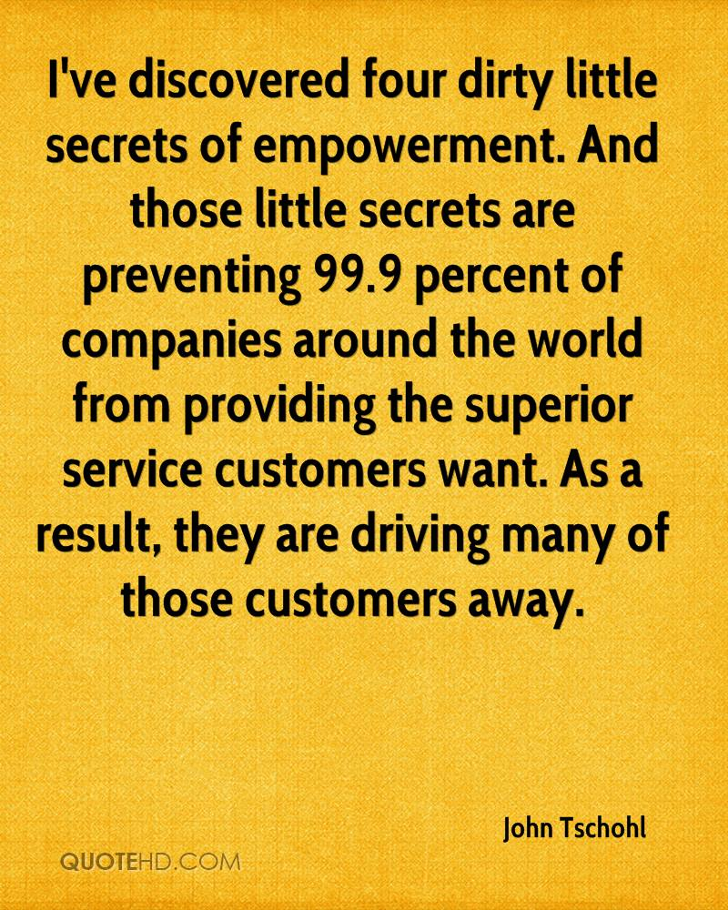 I've discovered four dirty little secrets of empowerment. And those little secrets are preventing 99.9 percent of companies around the world from providing the superior service customers want. As a result, they are driving many of those customers away.