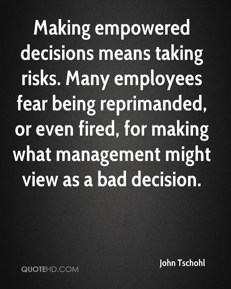 Making empowered decisions means taking risks. Many employees fear being reprimanded, or even fired, for making what management might view as a bad decision.