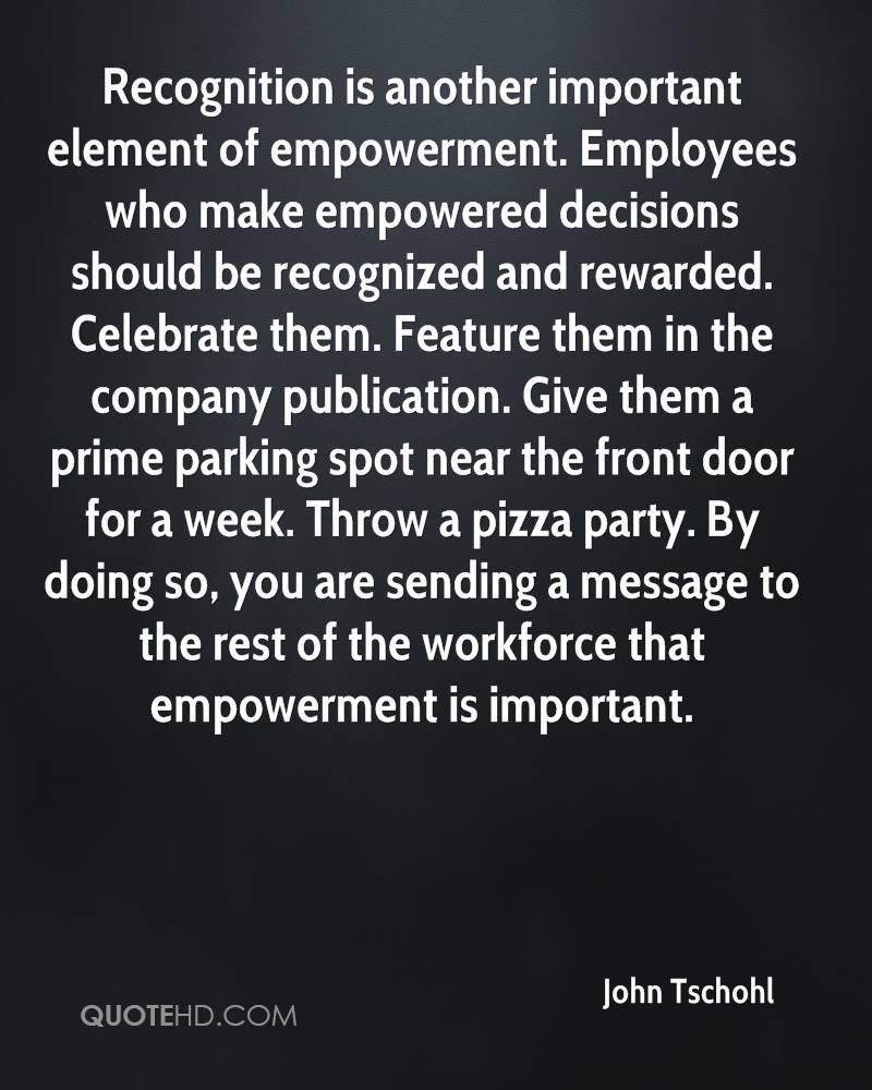 Recognition is another important element of empowerment. Employees who make empowered decisions should be recognized and rewarded. Celebrate them. Feature them in the company publication. Give them a prime parking spot near the front door for a week. Throw a pizza party. By doing so, you are sending a message to the rest of the workforce that empowerment is important.