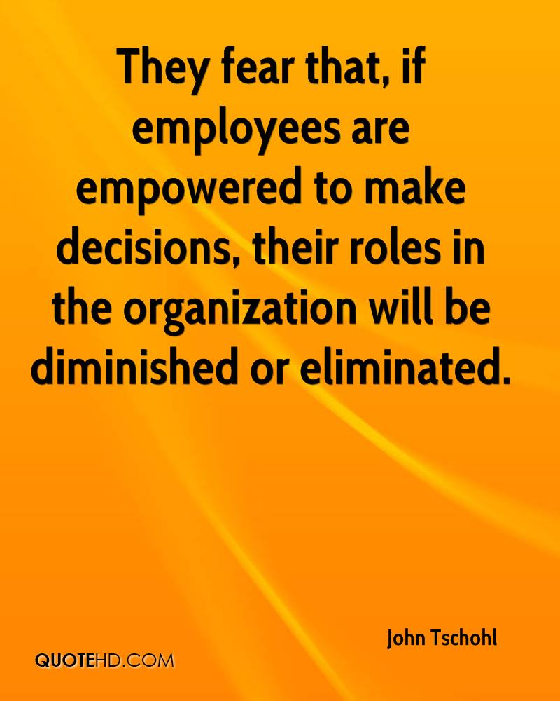 They fear that, if employees are empowered to make decisions, their roles in the organization will be diminished or eliminated.
