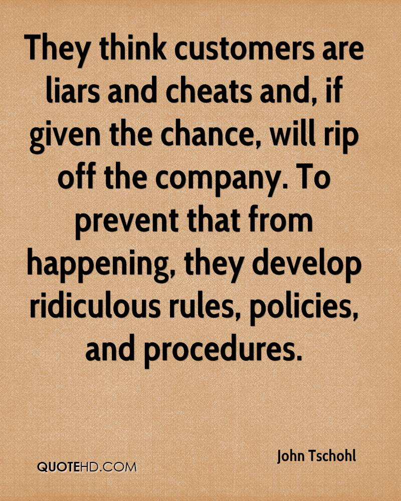 They think customers are liars and cheats and, if given the chance, will rip off the company. To prevent that from happening, they develop ridiculous rules, policies, and procedures.