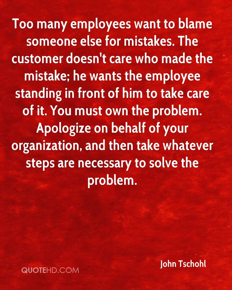 Too many employees want to blame someone else for mistakes. The customer doesn't care who made the mistake; he wants the employee standing in front of him to take care of it. You must own the problem. Apologize on behalf of your organization, and then take whatever steps are necessary to solve the problem.