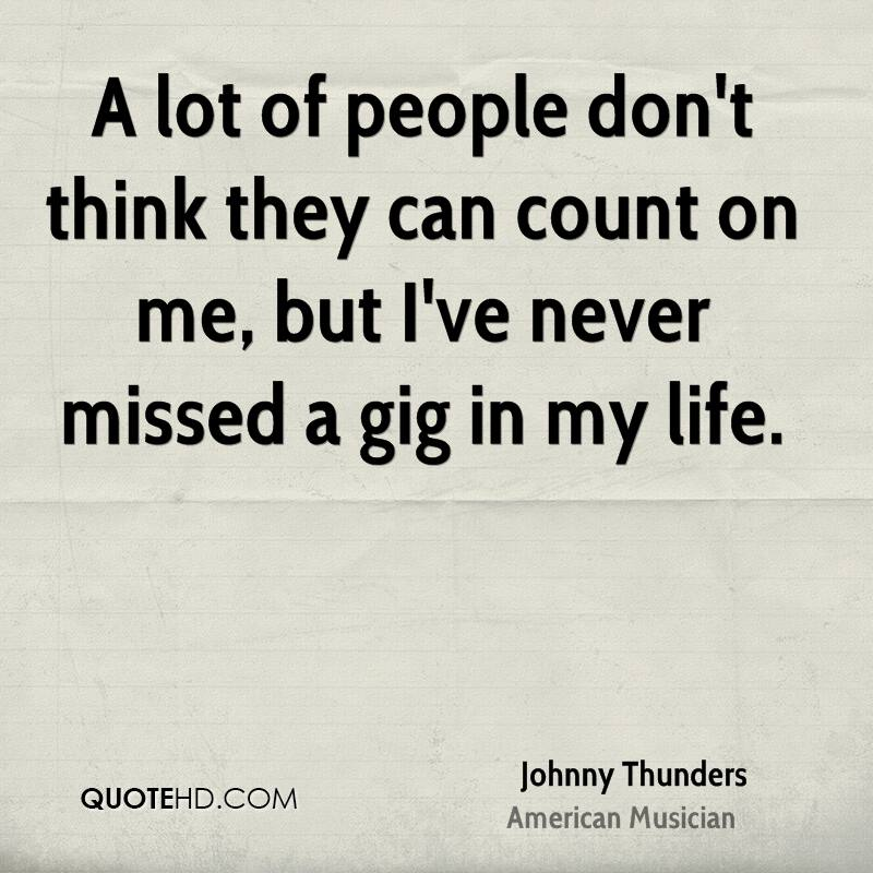 A lot of people don't think they can count on me, but I've never missed a gig in my life.