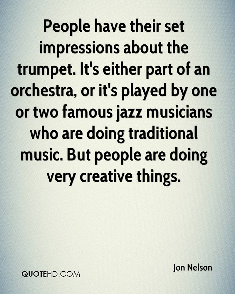 People have their set impressions about the trumpet. It's either part of an orchestra, or it's played by one or two famous jazz musicians who are doing traditional music. But people are doing very creative things.