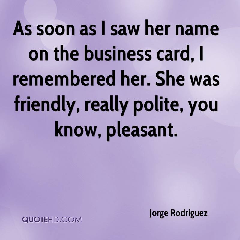 As soon as I saw her name on the business card, I remembered her. She was friendly, really polite, you know, pleasant.