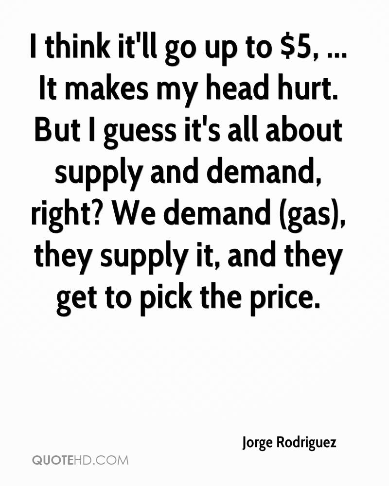 I think it'll go up to $5, ... It makes my head hurt. But I guess it's all about supply and demand, right? We demand (gas), they supply it, and they get to pick the price.
