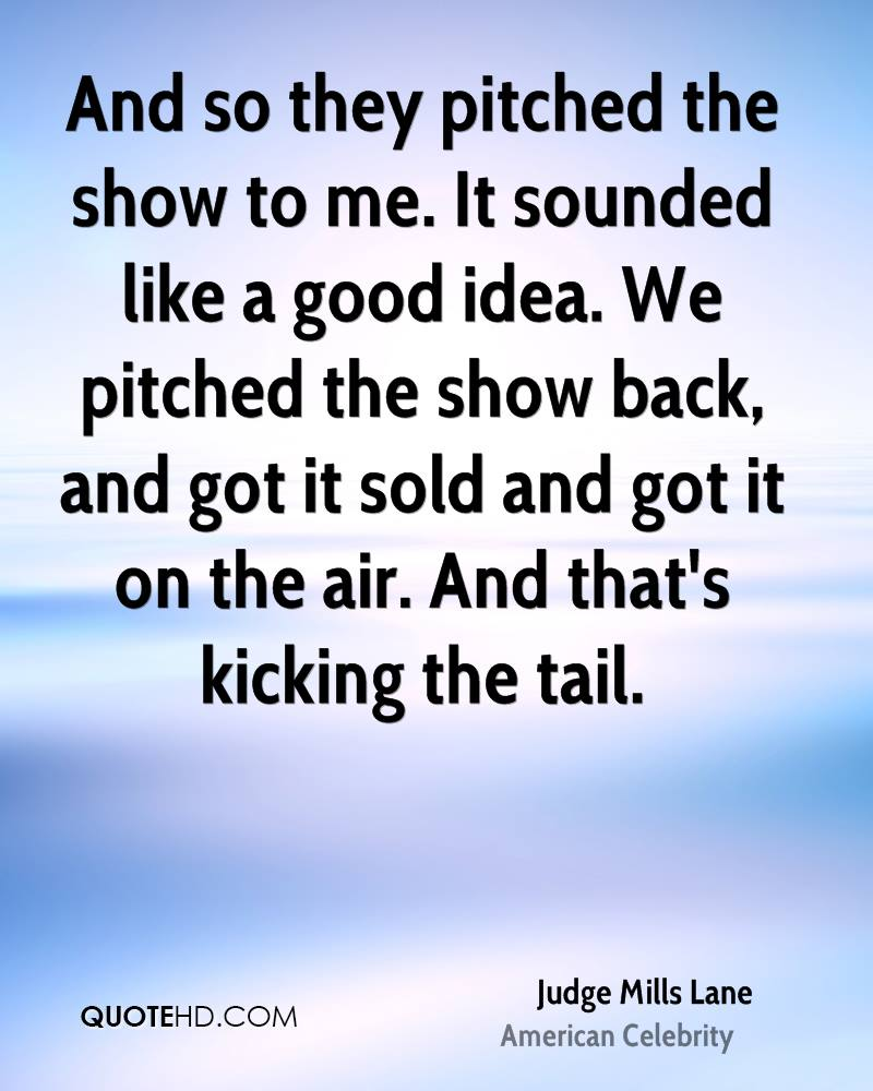 And so they pitched the show to me. It sounded like a good idea. We pitched the show back, and got it sold and got it on the air. And that's kicking the tail.
