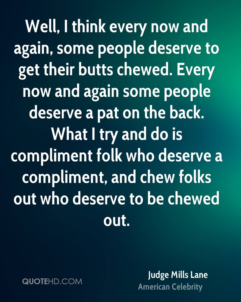 Well, I think every now and again, some people deserve to get their butts chewed. Every now and again some people deserve a pat on the back. What I try and do is compliment folk who deserve a compliment, and chew folks out who deserve to be chewed out.
