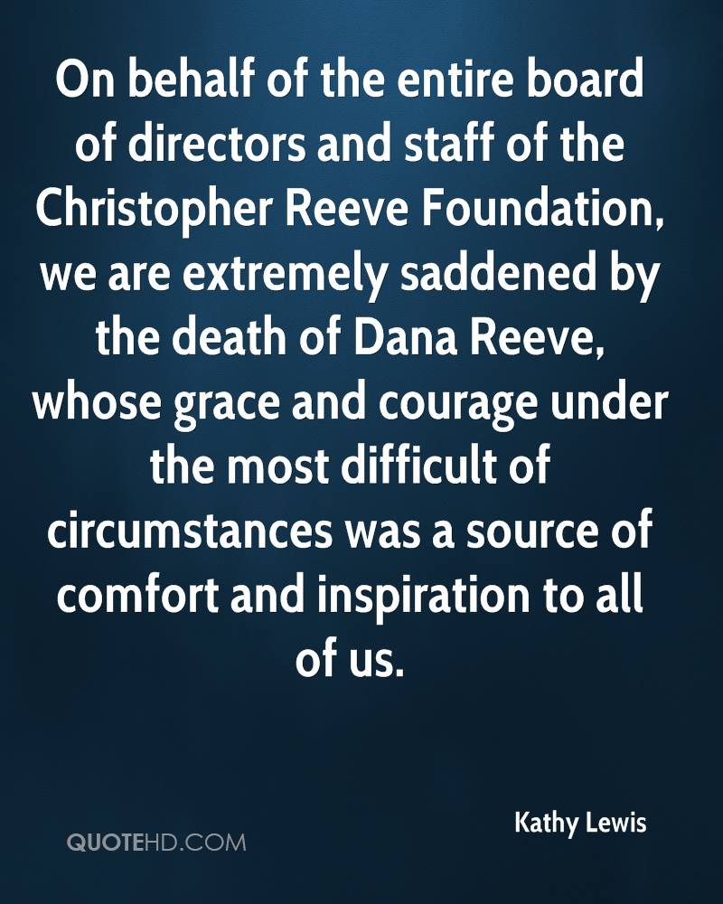 On behalf of the entire board of directors and staff of the Christopher Reeve Foundation, we are extremely saddened by the death of Dana Reeve, whose grace and courage under the most difficult of circumstances was a source of comfort and inspiration to all of us.
