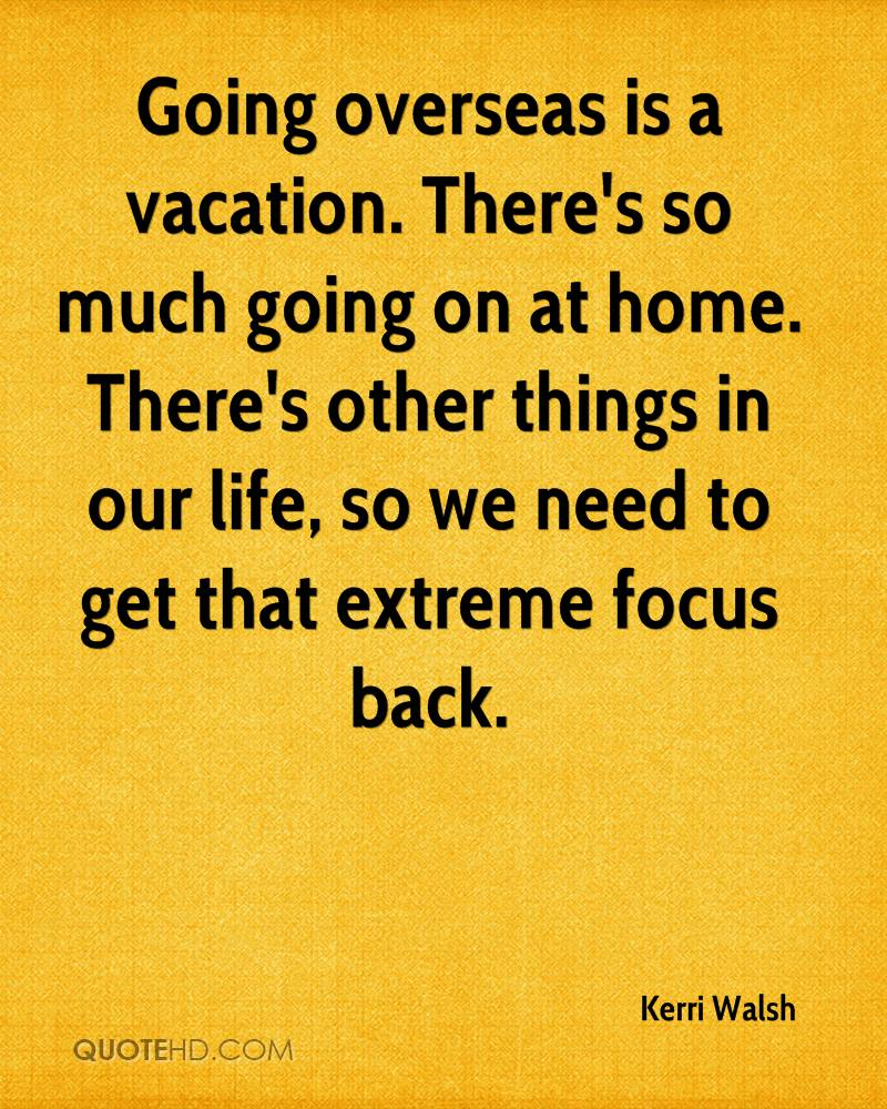 Going overseas is a vacation. There's so much going on at home. There's other things in our life, so we need to get that extreme focus back.