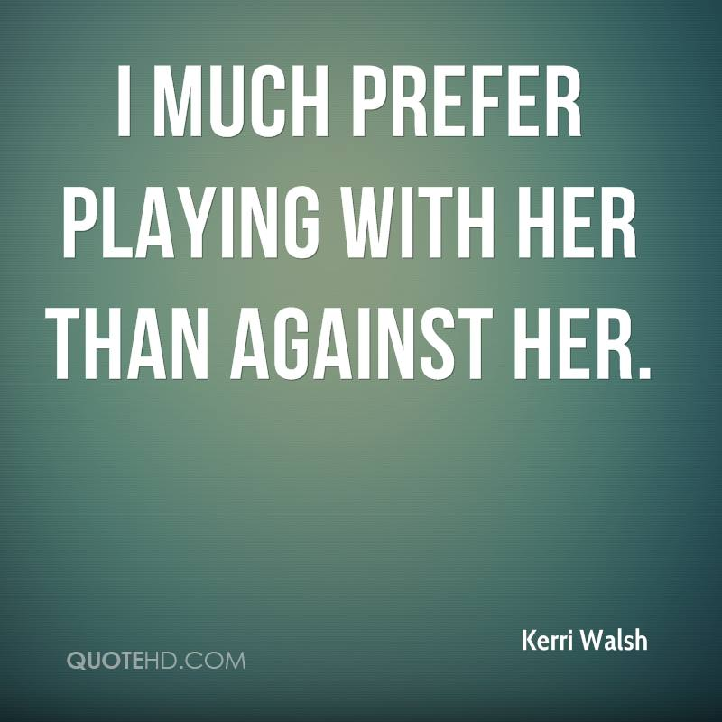 I much prefer playing with her than against her.