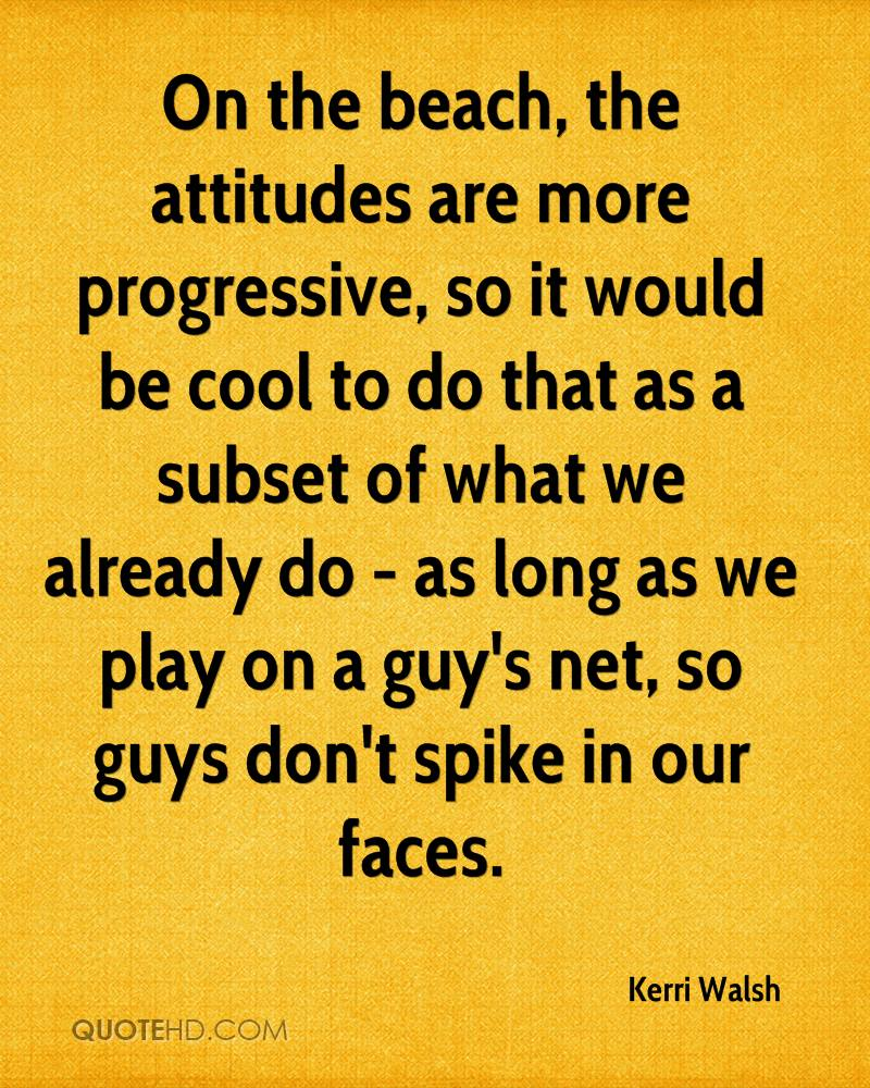 On the beach, the attitudes are more progressive, so it would be cool to do that as a subset of what we already do - as long as we play on a guy's net, so guys don't spike in our faces.