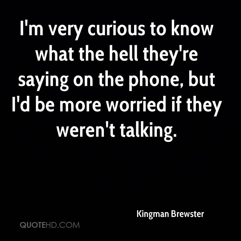 I'm very curious to know what the hell they're saying on the phone, but I'd be more worried if they weren't talking.