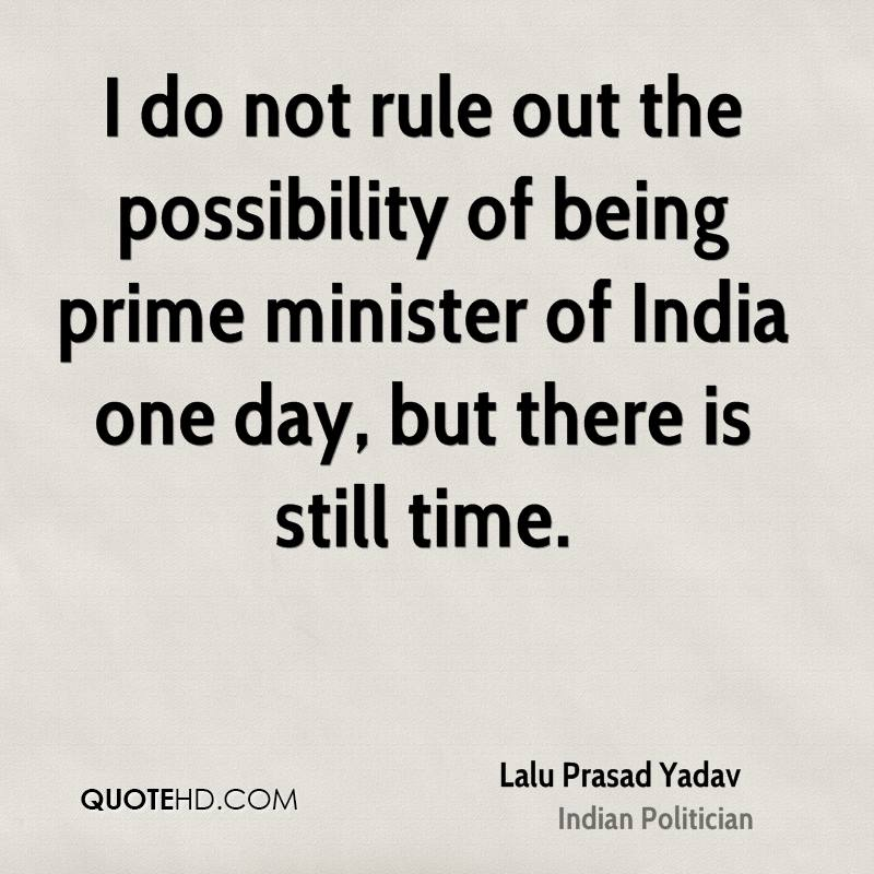 I do not rule out the possibility of being prime minister of India one day, but there is still time.