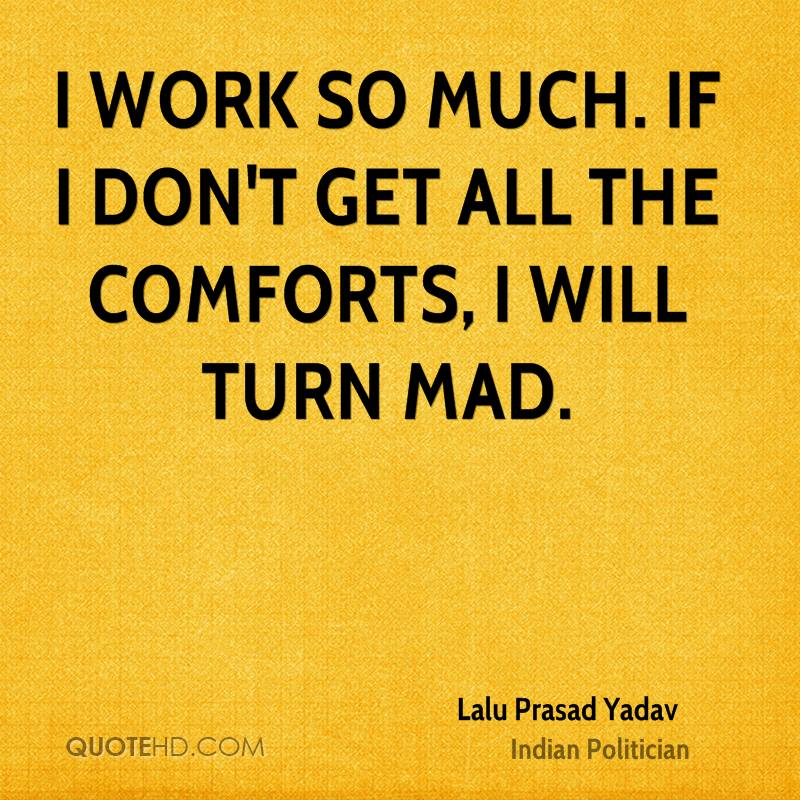 I work so much. If I don't get all the comforts, I will turn mad.