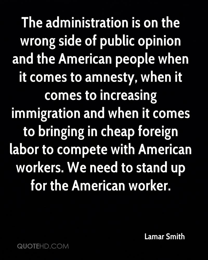 The administration is on the wrong side of public opinion and the American people when it comes to amnesty, when it comes to increasing immigration and when it comes to bringing in cheap foreign labor to compete with American workers. We need to stand up for the American worker.