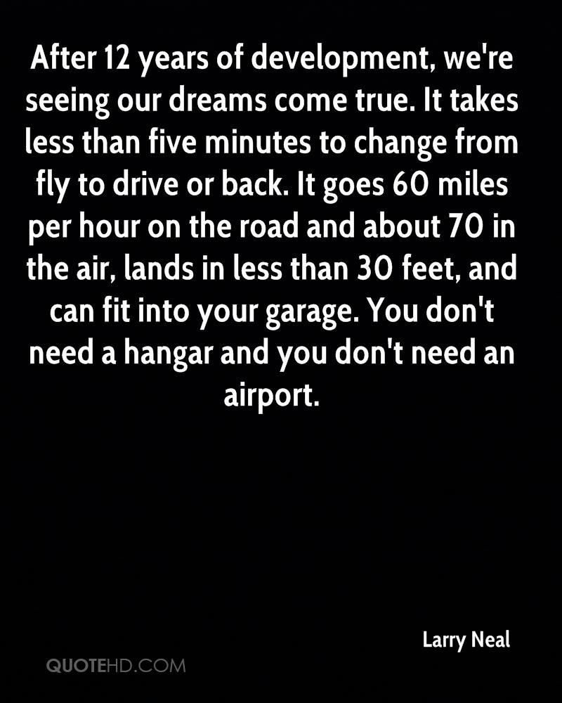 After 12 years of development, we're seeing our dreams come true. It takes less than five minutes to change from fly to drive or back. It goes 60 miles per hour on the road and about 70 in the air, lands in less than 30 feet, and can fit into your garage. You don't need a hangar and you don't need an airport.