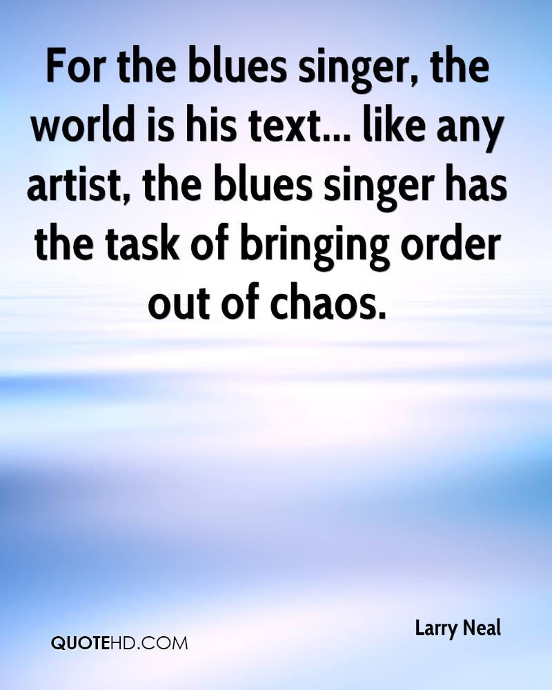 For the blues singer, the world is his text... like any artist, the blues singer has the task of bringing order out of chaos.