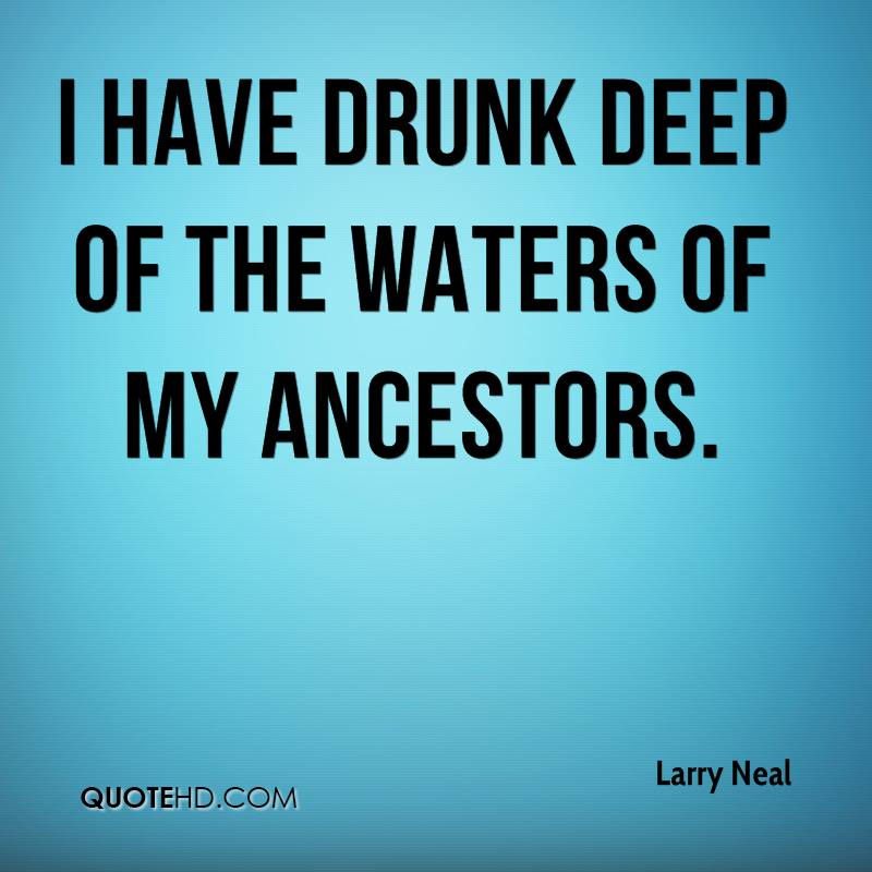 I have drunk deep of the waters of my ancestors.
