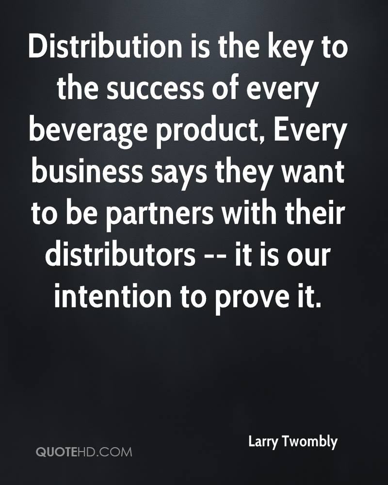 Distribution is the key to the success of every beverage product, Every business says they want to be partners with their distributors -- it is our intention to prove it.