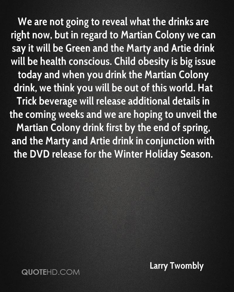 We are not going to reveal what the drinks are right now, but in regard to Martian Colony we can say it will be Green and the Marty and Artie drink will be health conscious. Child obesity is big issue today and when you drink the Martian Colony drink, we think you will be out of this world. Hat Trick beverage will release additional details in the coming weeks and we are hoping to unveil the Martian Colony drink first by the end of spring, and the Marty and Artie drink in conjunction with the DVD release for the Winter Holiday Season.