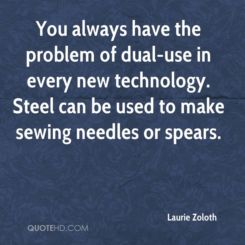 You always have the problem of dual-use in every new technology. Steel can be used to make sewing needles or spears.