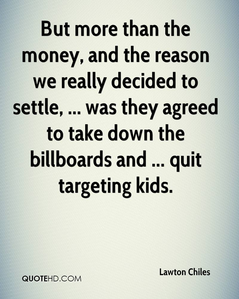 But more than the money, and the reason we really decided to settle, ... was they agreed to take down the billboards and ... quit targeting kids.