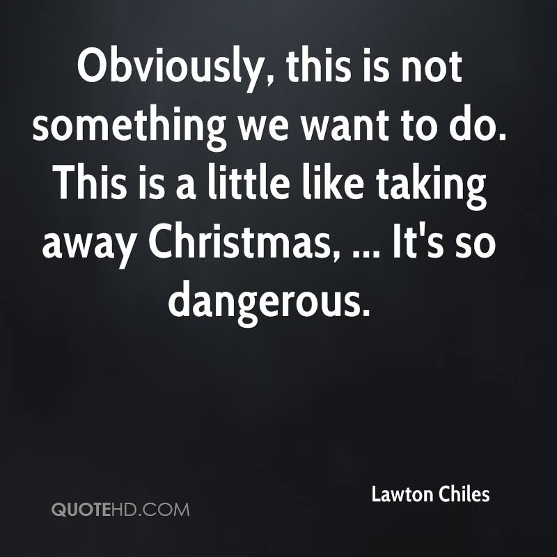 Obviously, this is not something we want to do. This is a little like taking away Christmas, ... It's so dangerous.