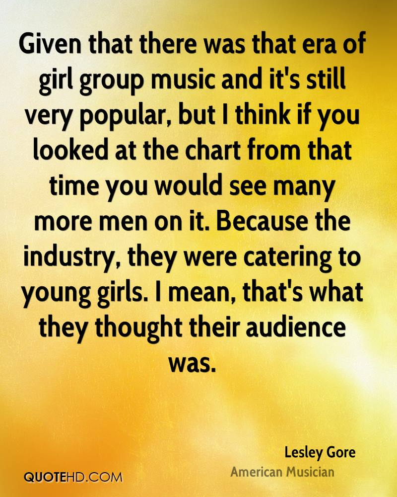 Given that there was that era of girl group music and it's still very popular, but I think if you looked at the chart from that time you would see many more men on it. Because the industry, they were catering to young girls. I mean, that's what they thought their audience was.
