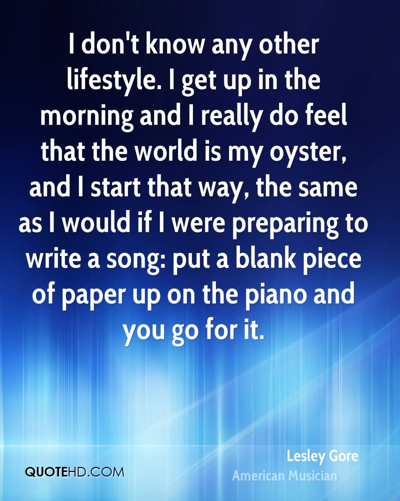 I don't know any other lifestyle. I get up in the morning and I really do feel that the world is my oyster, and I start that way, the same as I would if I were preparing to write a song: put a blank piece of paper up on the piano and you go for it.