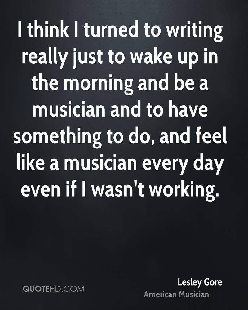 I think I turned to writing really just to wake up in the morning and be a musician and to have something to do, and feel like a musician every day even if I wasn't working.